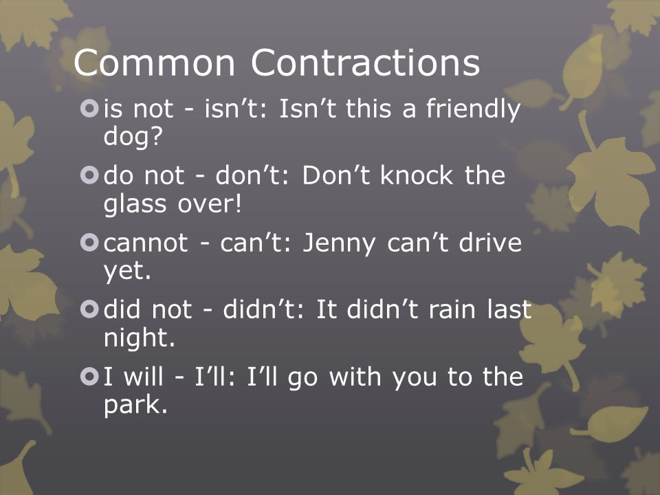 Common Contractions  is not - isn't: Isn't this a friendly dog.