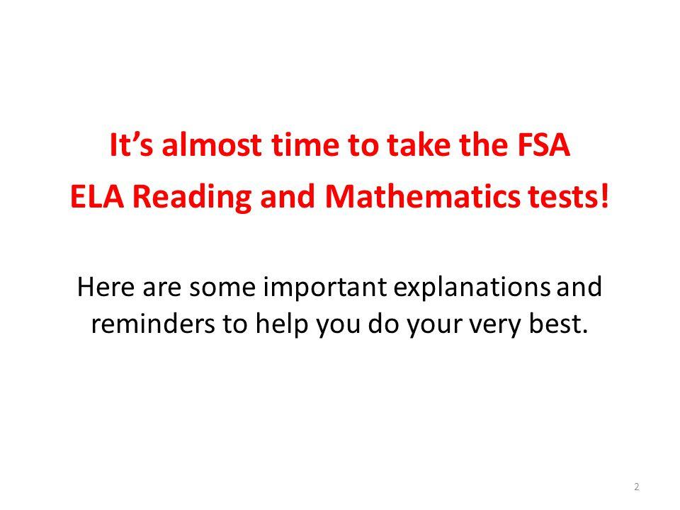 FSA ELA Reading & Mathematics Students in Grades 3 & 4 will take the Florida Standards Assessments (FSA) English Language Arts (ELA) Reading and Mathematics tests.