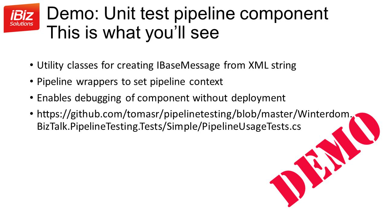 Demo: Unit test pipeline component This is what you'll see Utility classes for creating IBaseMessage from XML string Pipeline wrappers to set pipeline context Enables debugging of component without deployment https://github.com/tomasr/pipelinetesting/blob/master/Winterdom.