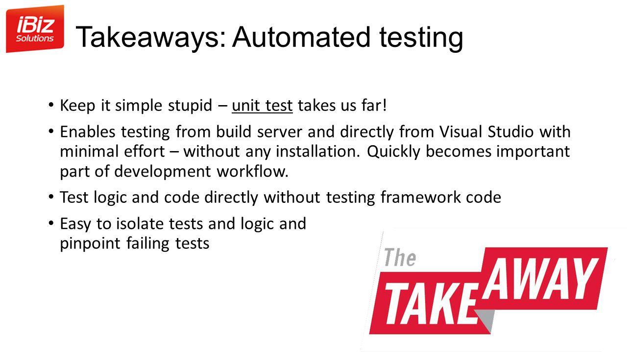 Takeaways: Automated testing Keep it simple stupid – unit test takes us far.