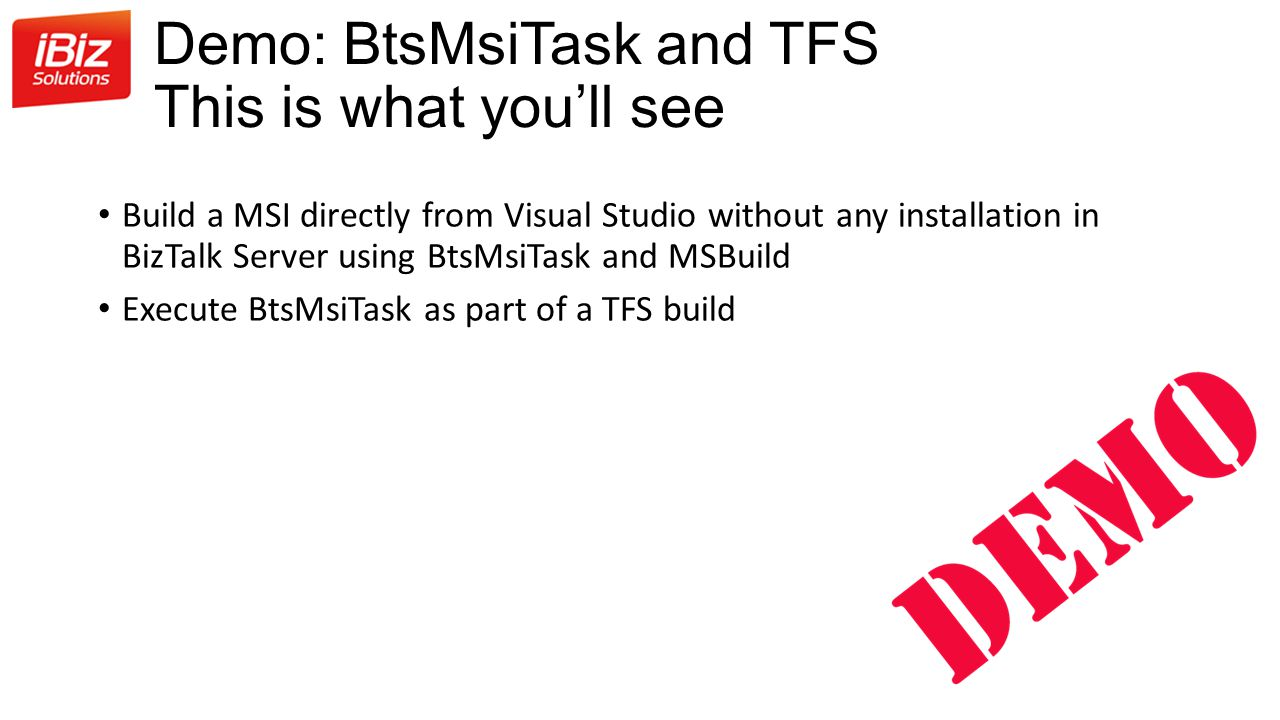 Demo: BtsMsiTask and TFS This is what you'll see Build a MSI directly from Visual Studio without any installation in BizTalk Server using BtsMsiTask and MSBuild Execute BtsMsiTask as part of a TFS build