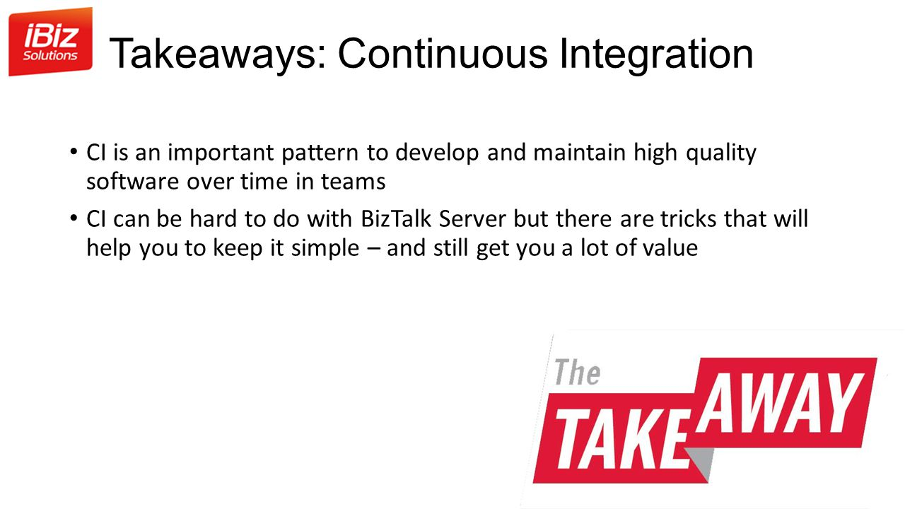 Takeaways: Continuous Integration CI is an important pattern to develop and maintain high quality software over time in teams CI can be hard to do with BizTalk Server but there are tricks that will help you to keep it simple – and still get you a lot of value