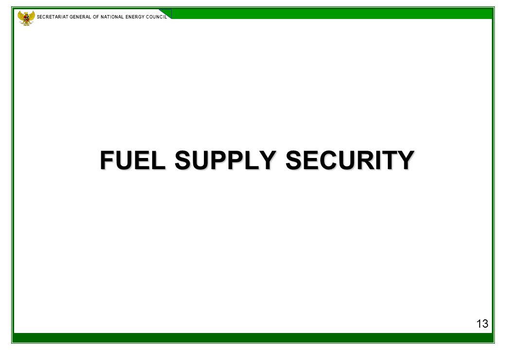 SECRETARIAT GENERAL OF NATIONAL ENERGY COUNCIL FUEL SUPPLY SECURITY 13