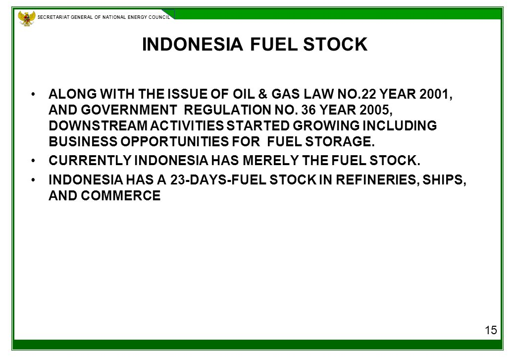 SECRETARIAT GENERAL OF NATIONAL ENERGY COUNCIL INDONESIA FUEL STOCK ALONG WITH THE ISSUE OF OIL & GAS LAW NO.22 YEAR 2001, AND GOVERNMENT REGULATION NO.