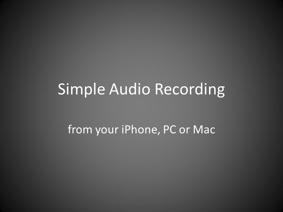 Simple Audio Recording from your iPhone, PC or Mac