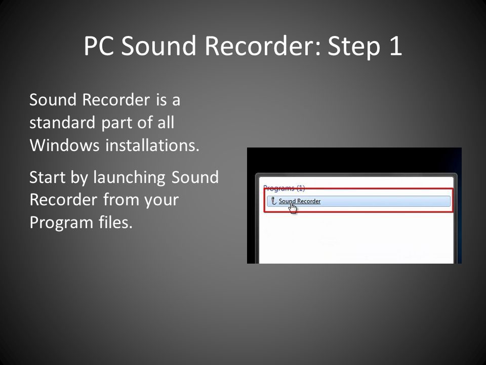 PC Sound Recorder: Step 1 Sound Recorder is a standard part of all Windows installations.