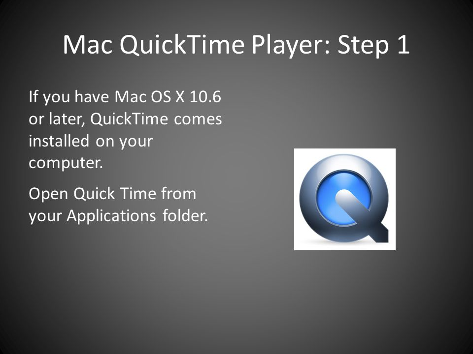 Mac QuickTime Player: Step 1 If you have Mac OS X 10.6 or later, QuickTime comes installed on your computer.