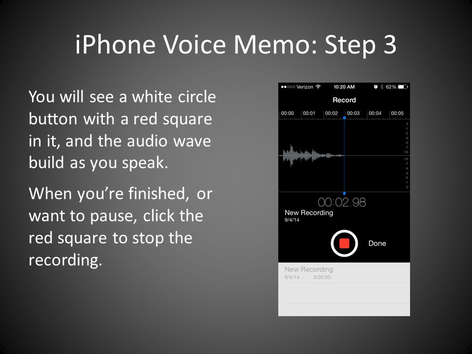 iPhone Voice Memo: Step 3 You will see a white circle button with a red square in it, and the audio wave build as you speak.