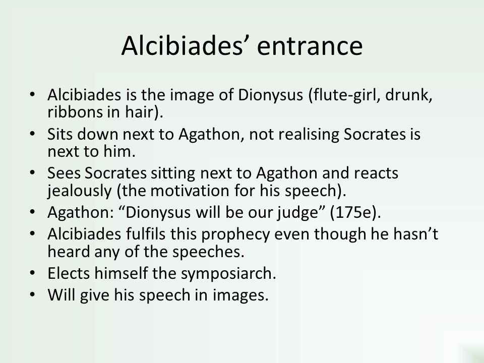 Alcibiades' entrance Alcibiades is the image of Dionysus (flute-girl, drunk, ribbons in hair). Sits down next to Agathon, not realising Socrates is ne