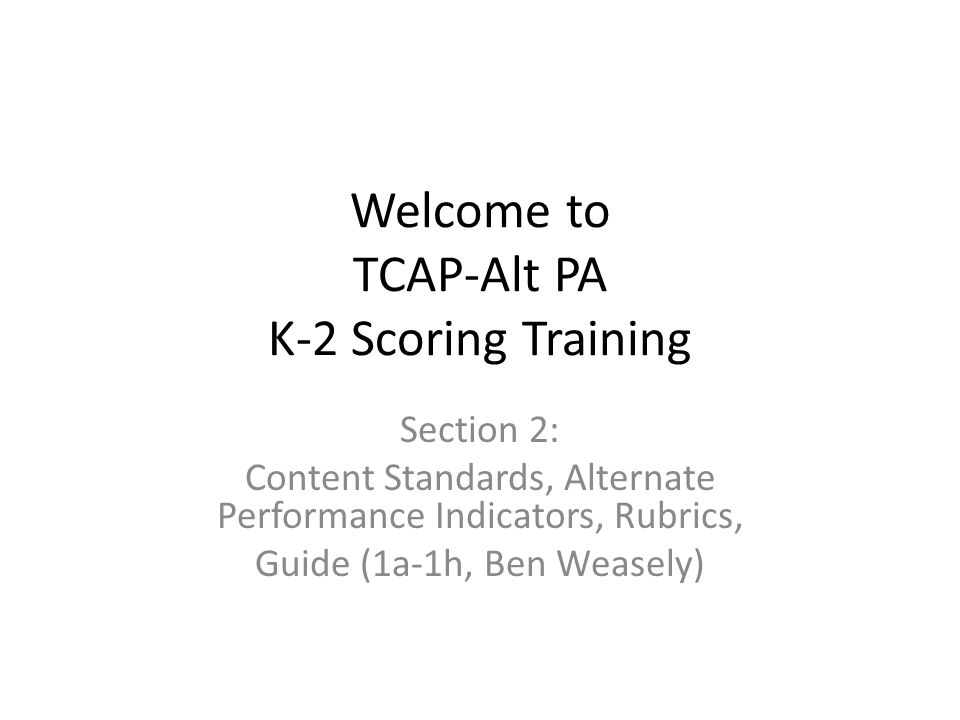 Welcome to TCAP-Alt PA K-2 Scoring Training Section 2: Content Standards, Alternate Performance Indicators, Rubrics, Guide (1a-1h, Ben Weasely)