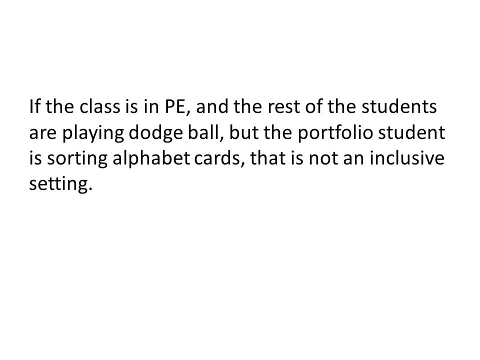 If the class is in PE, and the rest of the students are playing dodge ball, but the portfolio student is sorting alphabet cards, that is not an inclusive setting.