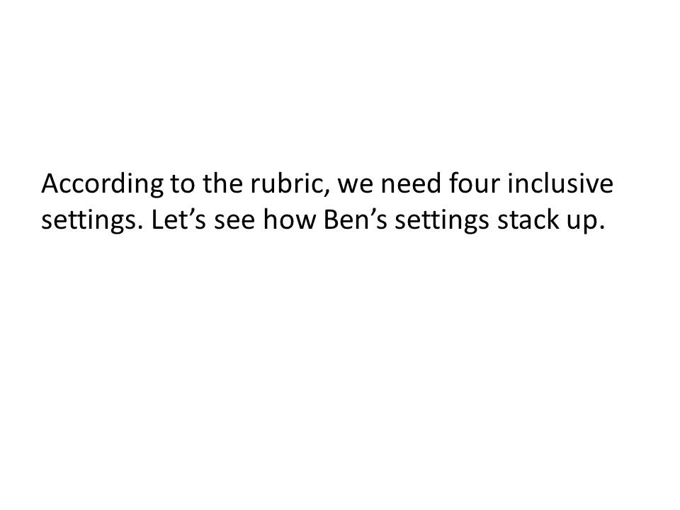 According to the rubric, we need four inclusive settings. Let's see how Ben's settings stack up.