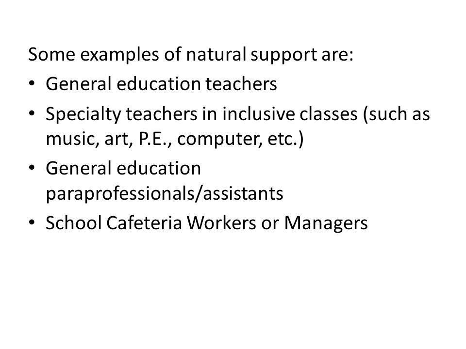 Some examples of natural support are: General education teachers Specialty teachers in inclusive classes (such as music, art, P.E., computer, etc.) General education paraprofessionals/assistants School Cafeteria Workers or Managers