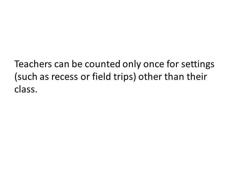 Teachers can be counted only once for settings (such as recess or field trips) other than their class.