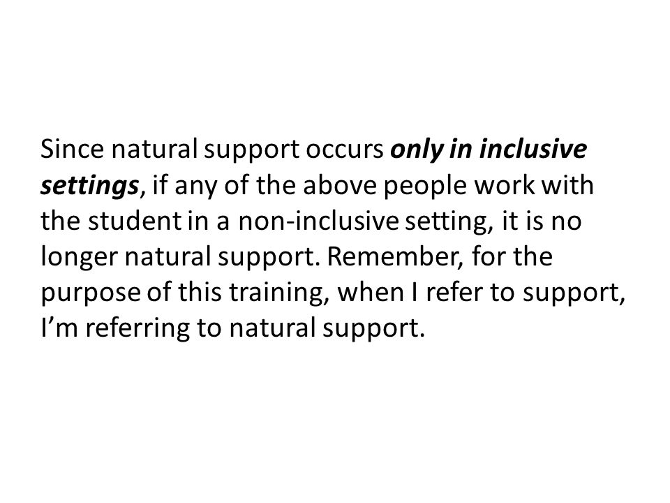 Since natural support occurs only in inclusive settings, if any of the above people work with the student in a non-inclusive setting, it is no longer natural support.
