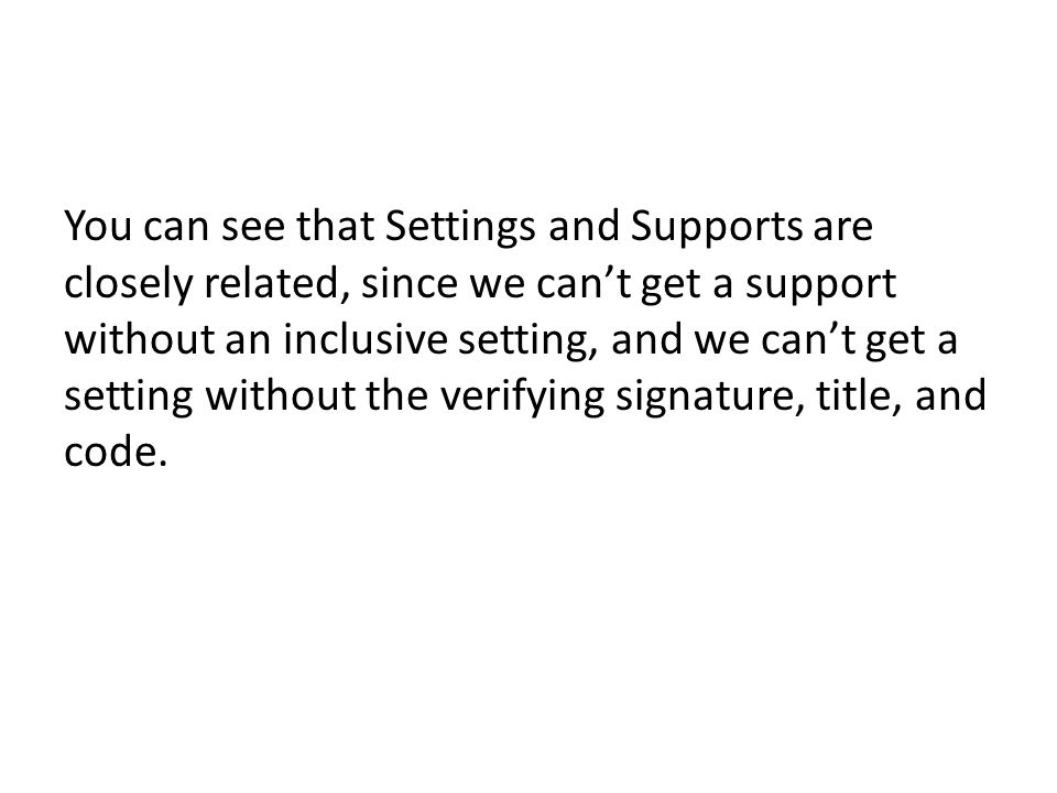 You can see that Settings and Supports are closely related, since we can't get a support without an inclusive setting, and we can't get a setting without the verifying signature, title, and code.