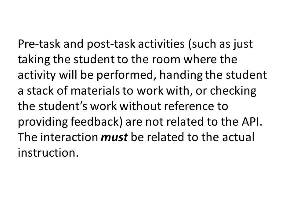 Pre-task and post-task activities (such as just taking the student to the room where the activity will be performed, handing the student a stack of materials to work with, or checking the student's work without reference to providing feedback) are not related to the API.