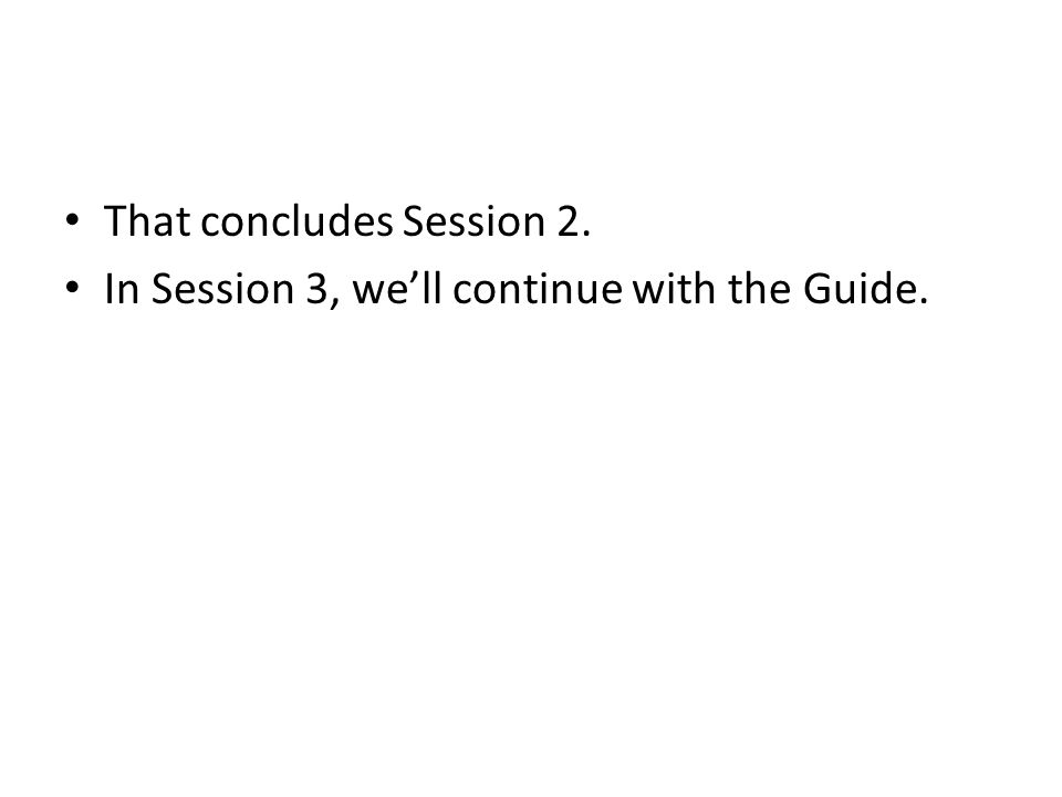 That concludes Session 2. In Session 3, we'll continue with the Guide.