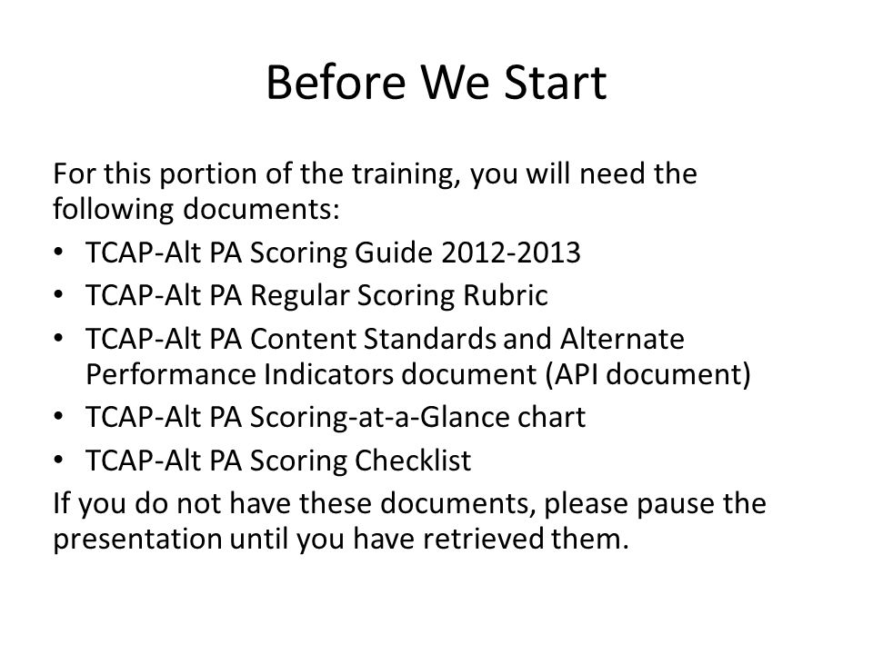 Before We Start For this portion of the training, you will need the following documents: TCAP-Alt PA Scoring Guide 2012-2013 TCAP-Alt PA Regular Scoring Rubric TCAP-Alt PA Content Standards and Alternate Performance Indicators document (API document) TCAP-Alt PA Scoring-at-a-Glance chart TCAP-Alt PA Scoring Checklist If you do not have these documents, please pause the presentation until you have retrieved them.