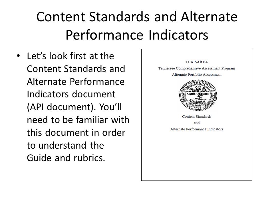 Content Standards and Alternate Performance Indicators Let's look first at the Content Standards and Alternate Performance Indicators document (API document).