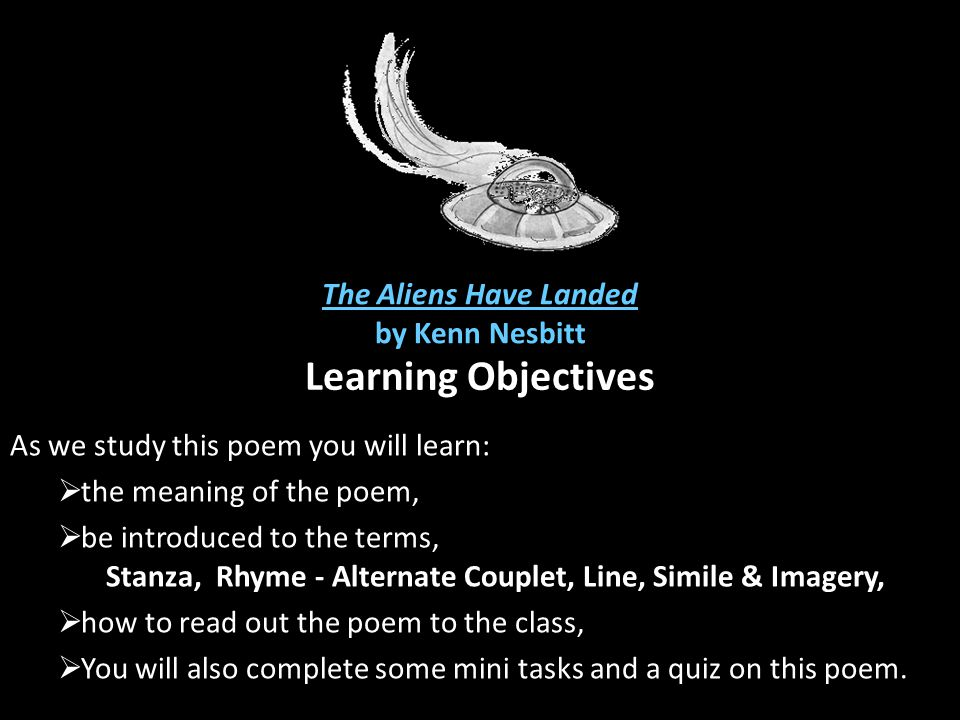 The Aliens Have Landed by Kenn Nesbitt Learning Objectives As we study this poem you will learn:  the meaning of the poem,  be introduced to the ter
