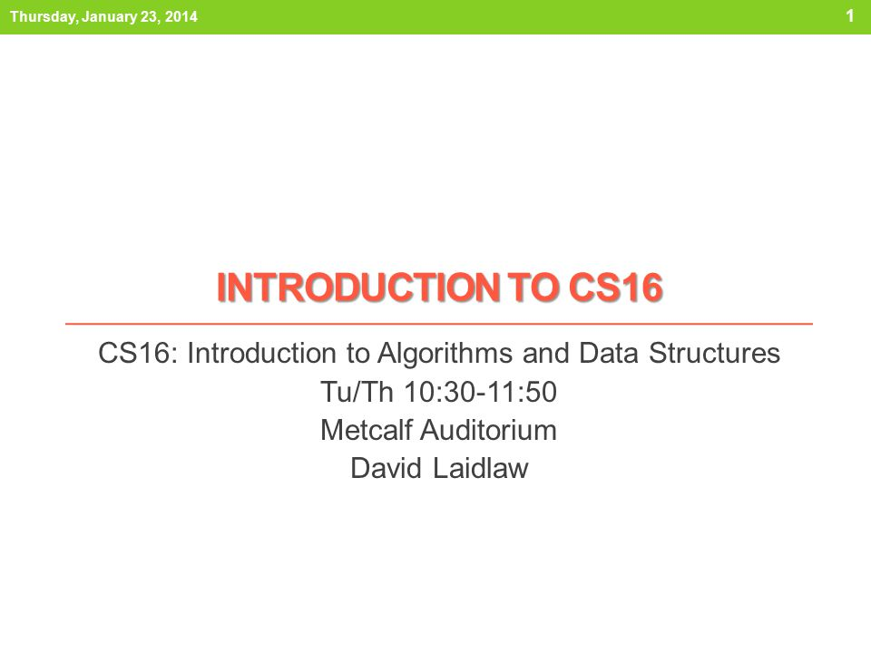 INTRODUCTION TO CS16 CS16: Introduction to Algorithms and Data Structures Tu/Th 10:30-11:50 Metcalf Auditorium David Laidlaw Thursday, January 23, 2014 1