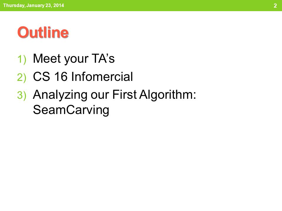 Outline 1) Meet your TA's 2) CS 16 Infomercial 3) Analyzing our First Algorithm: SeamCarving Thursday, January 23, 2014 2
