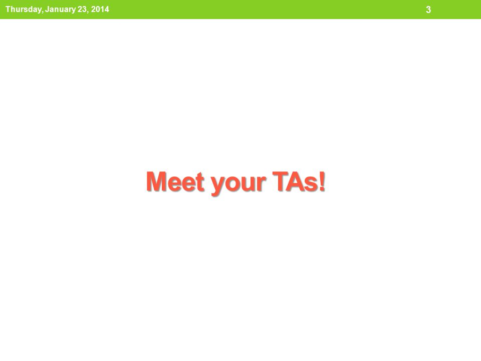 Meet your TAs! Thursday, January 23, 2014 3