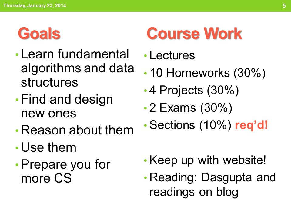 5 Goals Course Work Learn fundamental algorithms and data structures Find and design new ones Reason about them Use them Prepare you for more CS Lectures 10 Homeworks (30%) 4 Projects (30%) 2 Exams (30%) Sections (10%) req'd.