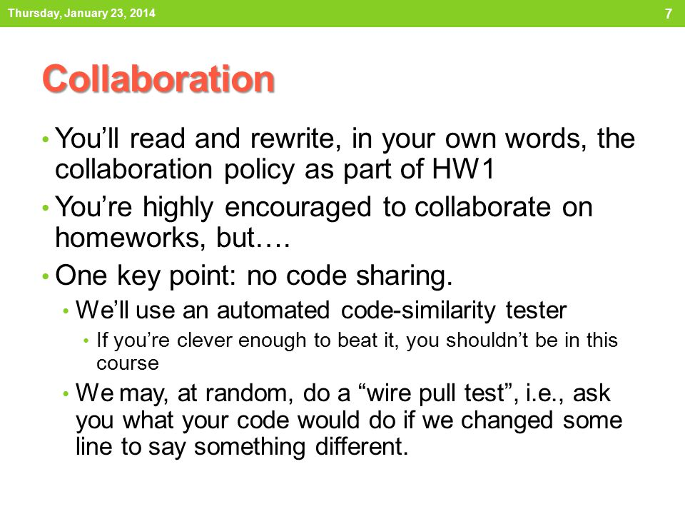 7 Collaboration You'll read and rewrite, in your own words, the collaboration policy as part of HW1 You're highly encouraged to collaborate on homeworks, but….