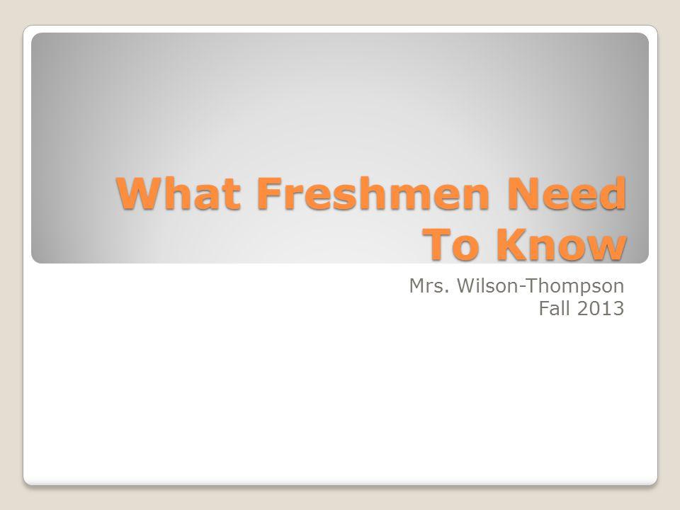 What Freshmen Need To Know Mrs. Wilson-Thompson Fall 2013