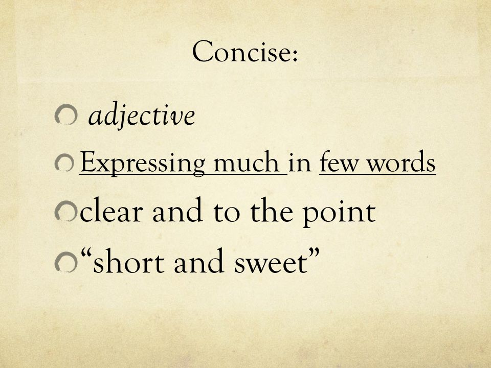 "Concise: adjective Expressing much in few words clear and to the point ""short and sweet"""