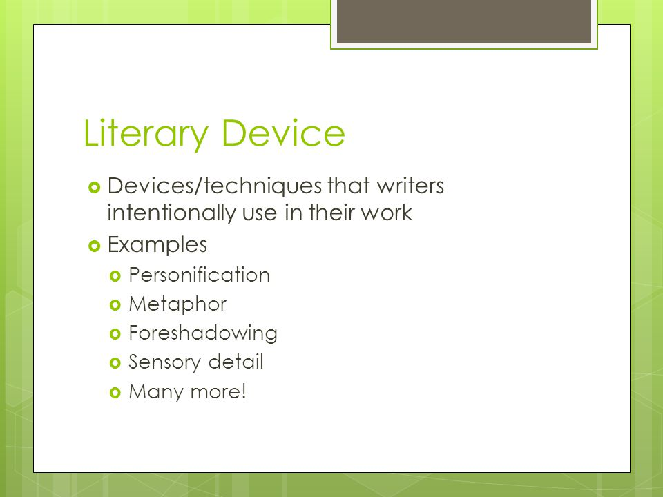 Literary Device  Devices/techniques that writers intentionally use in their work  Examples  Personification  Metaphor  Foreshadowing  Sensory de