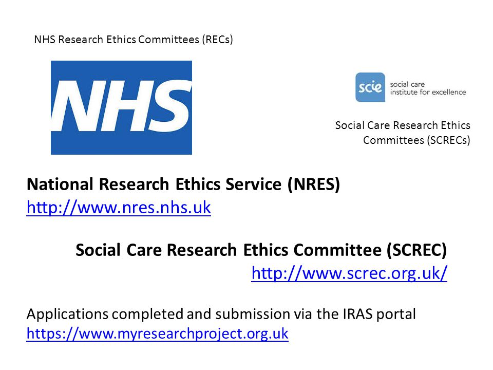 National Research Ethics Service (NRES) http://www.nres.nhs.uk Social Care Research Ethics Committee (SCREC) http://www.screc.org.uk/ Applications completed and submission via the IRAS portal https://www.myresearchproject.org.uk NHS Research Ethics Committees (RECs) Social Care Research Ethics Committees (SCRECs)