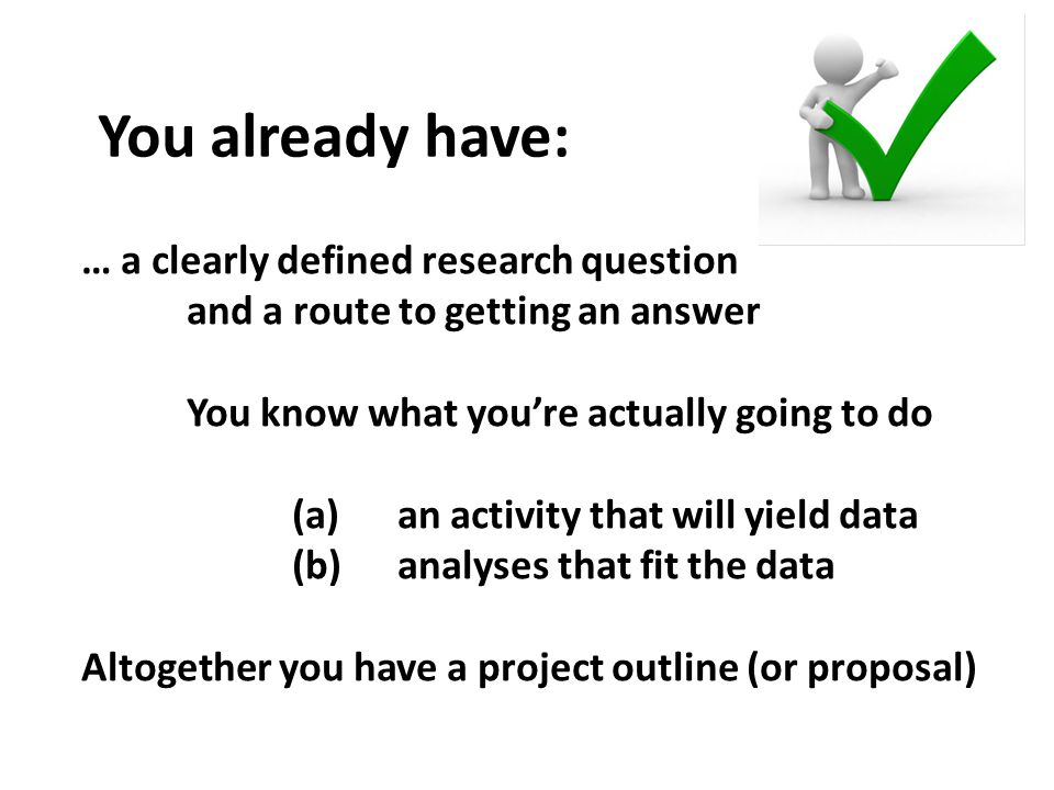 You already have: … a clearly defined research question and a route to getting an answer You know what you're actually going to do (a)an activity that will yield data (b)analyses that fit the data Altogether you have a project outline (or proposal)