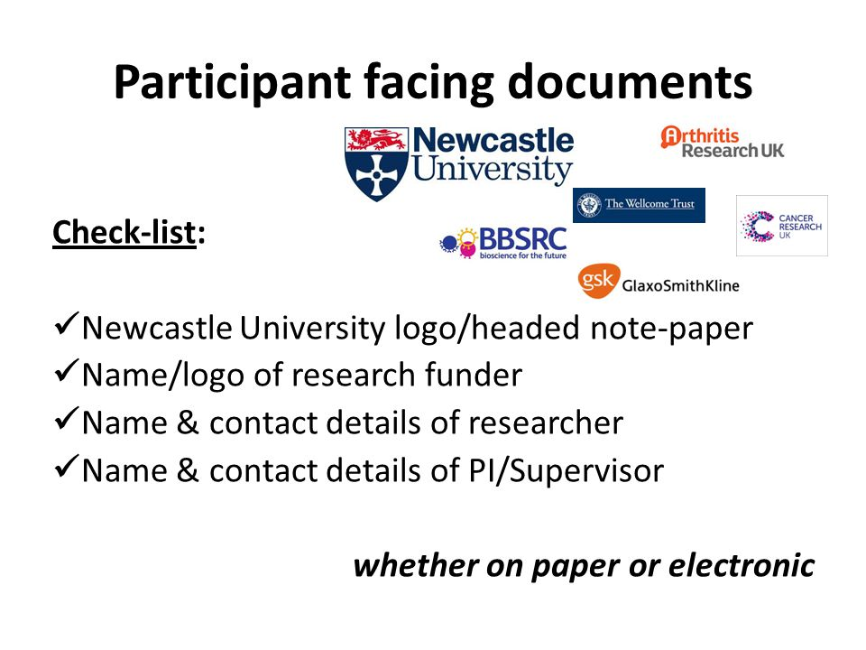 Participant facing documents Check-list: Newcastle University logo/headed note-paper Name/logo of research funder Name & contact details of researcher Name & contact details of PI/Supervisor whether on paper or electronic