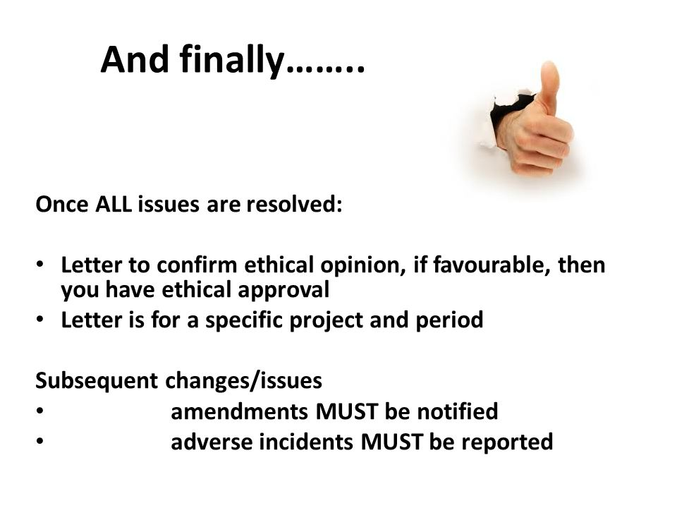 Once ALL issues are resolved: Letter to confirm ethical opinion, if favourable, then you have ethical approval Letter is for a specific project and period Subsequent changes/issues amendments MUST be notified adverse incidents MUST be reported And finally……..