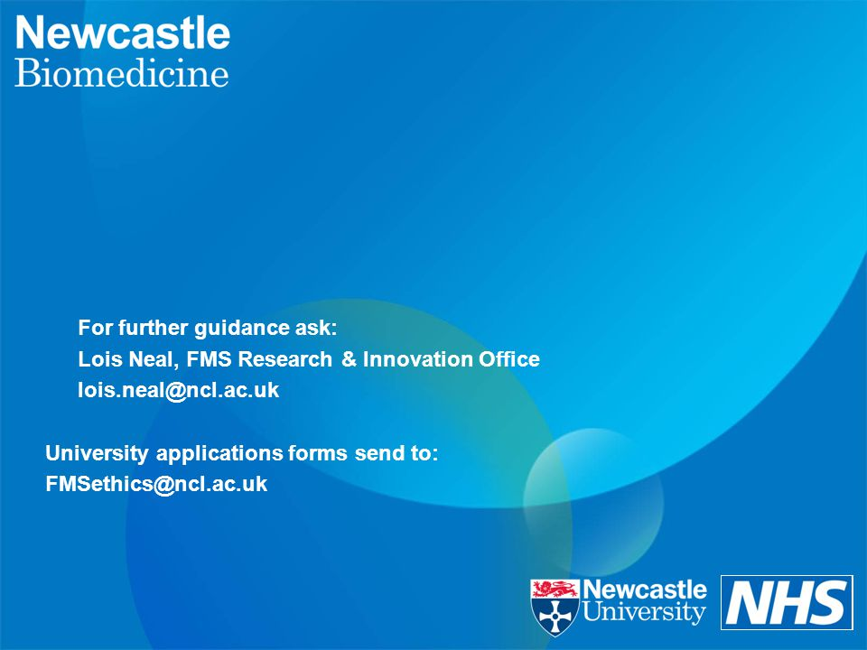 For further guidance ask: Lois Neal, FMS Research & Innovation Office lois.neal@ncl.ac.uk University applications forms send to: FMSethics@ncl.ac.uk