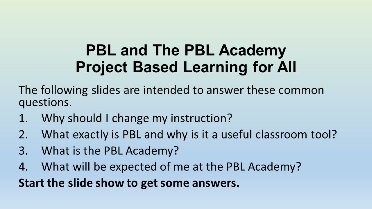 PBL and The PBL Academy Project Based Learning for All The following slides are intended to answer these common questions.