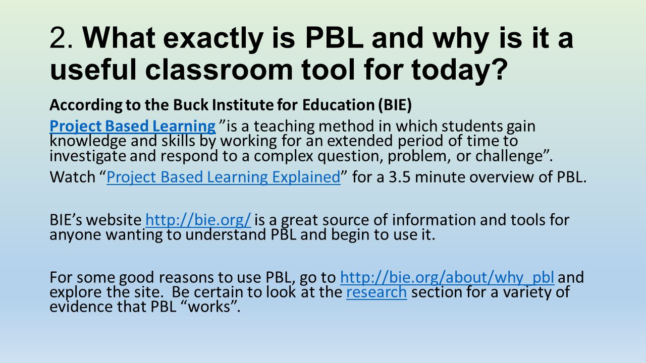 2. What exactly is PBL and why is it a useful classroom tool for today? According to the Buck Institute for Education (BIE) Project Based LearningProj