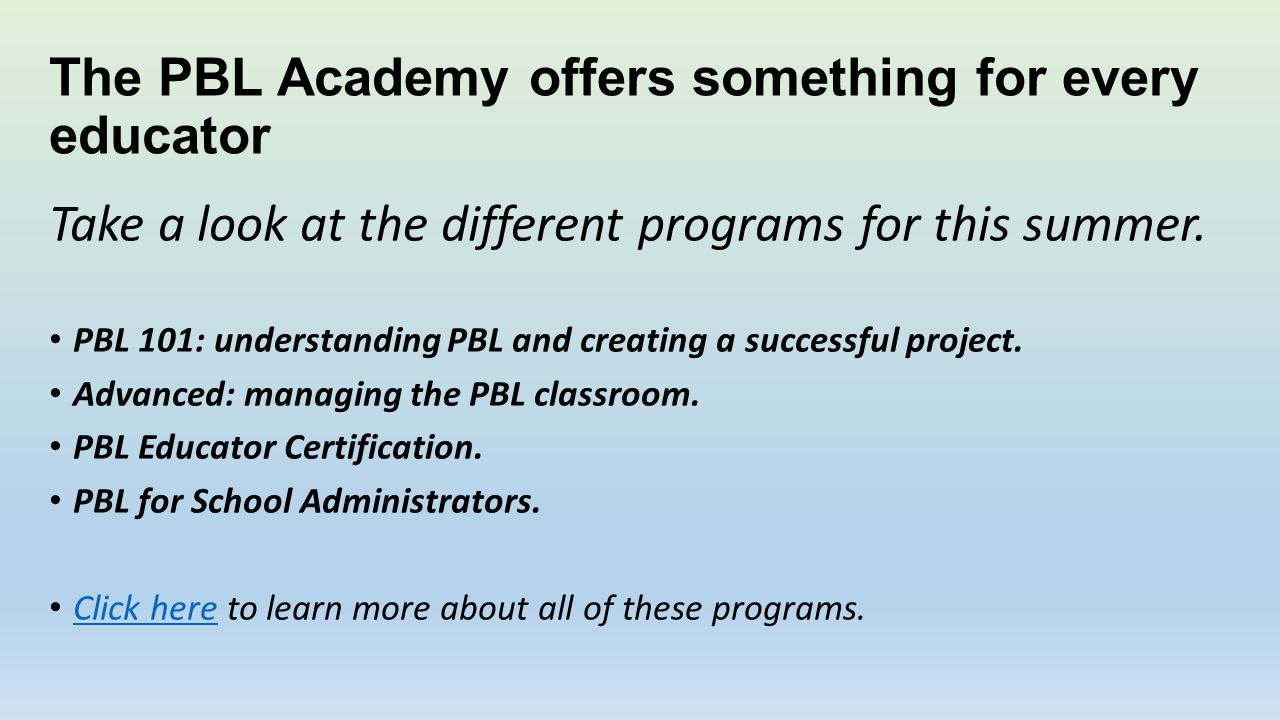 The PBL Academy offers something for every educator Take a look at the different programs for this summer. PBL 101: understanding PBL and creating a s