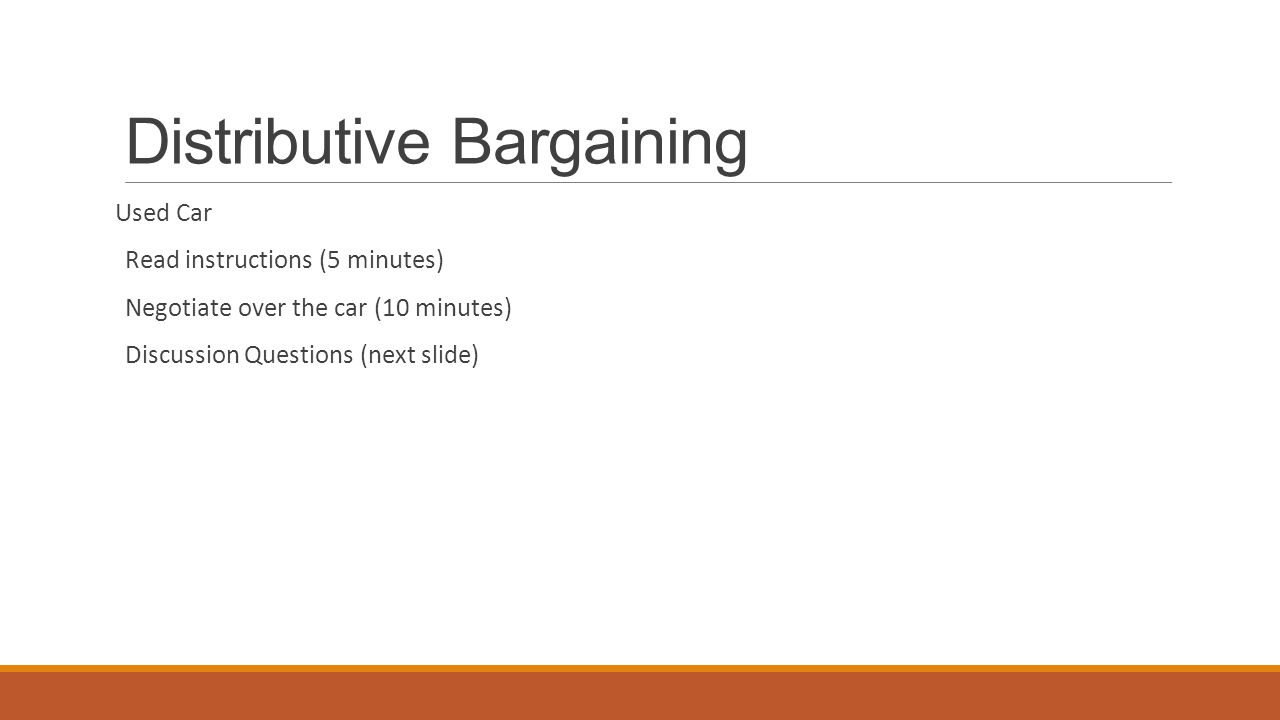 Distributive Bargaining Used Car Read instructions (5 minutes) Negotiate over the car (10 minutes) Discussion Questions (next slide)