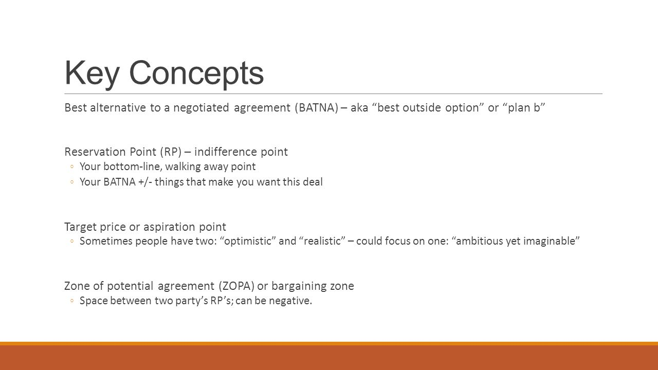 Key Concepts Best alternative to a negotiated agreement (BATNA) – aka best outside option or plan b Reservation Point (RP) – indifference point ◦Your bottom-line, walking away point ◦Your BATNA +/- things that make you want this deal Target price or aspiration point ◦Sometimes people have two: optimistic and realistic – could focus on one: ambitious yet imaginable Zone of potential agreement (ZOPA) or bargaining zone ◦Space between two party's RP's; can be negative.