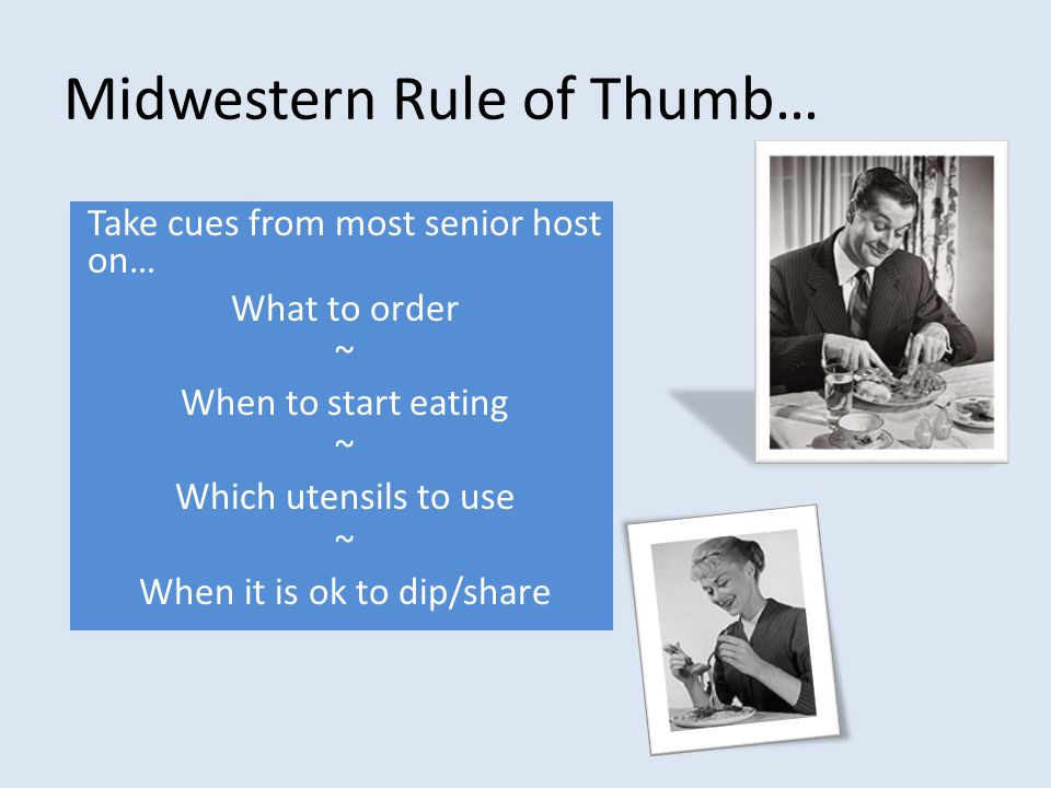 Midwestern Rule of Thumb… Take cues from most senior host on… What to order ~ When to start eating ~ Which utensils to use ~ When it is ok to dip/share
