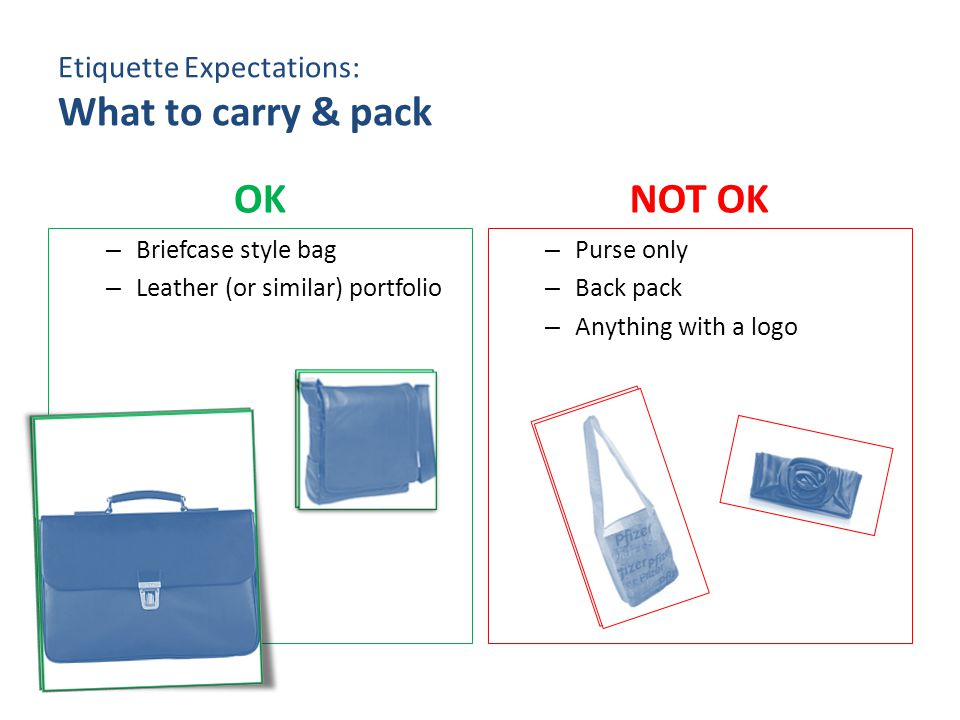 Etiquette Expectations: What to carry & pack OK – Briefcase style bag – Leather (or similar) portfolio NOT OK – Purse only – Back pack – Anything with a logo