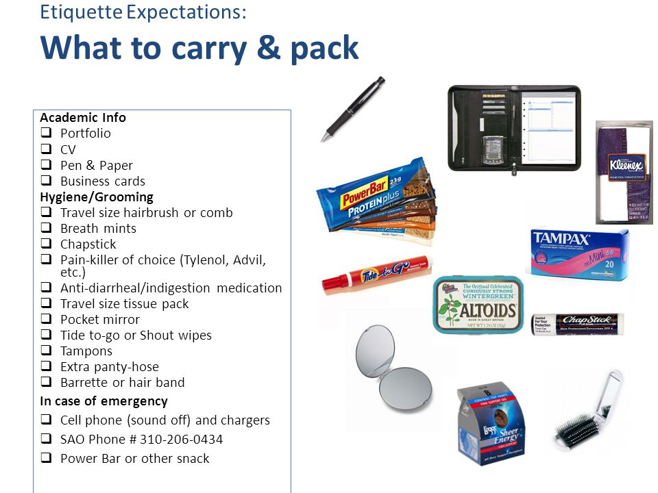 Etiquette Expectations: What to carry & pack Academic Info  Portfolio  CV  Pen & Paper  Business cards Hygiene/Grooming  Travel size hairbrush or comb  Breath mints  Chapstick  Pain-killer of choice (Tylenol, Advil, etc.)  Anti-diarrheal/indigestion medication  Travel size tissue pack  Pocket mirror  Tide to-go or Shout wipes  Tampons  Extra panty-hose  Barrette or hair band In case of emergency  Cell phone (sound off) and chargers  SAO Phone # 310-206-0434  Power Bar or other snack