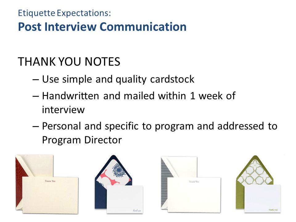 Etiquette Expectations: Post Interview Communication THANK YOU NOTES – Use simple and quality cardstock – Handwritten and mailed within 1 week of interview – Personal and specific to program and addressed to Program Director