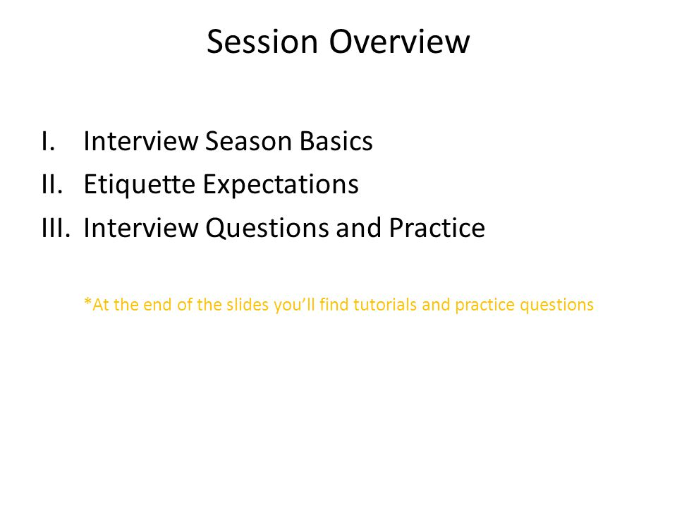 Session Overview I.Interview Season Basics II.Etiquette Expectations III.Interview Questions and Practice *At the end of the slides you'll find tutorials and practice questions