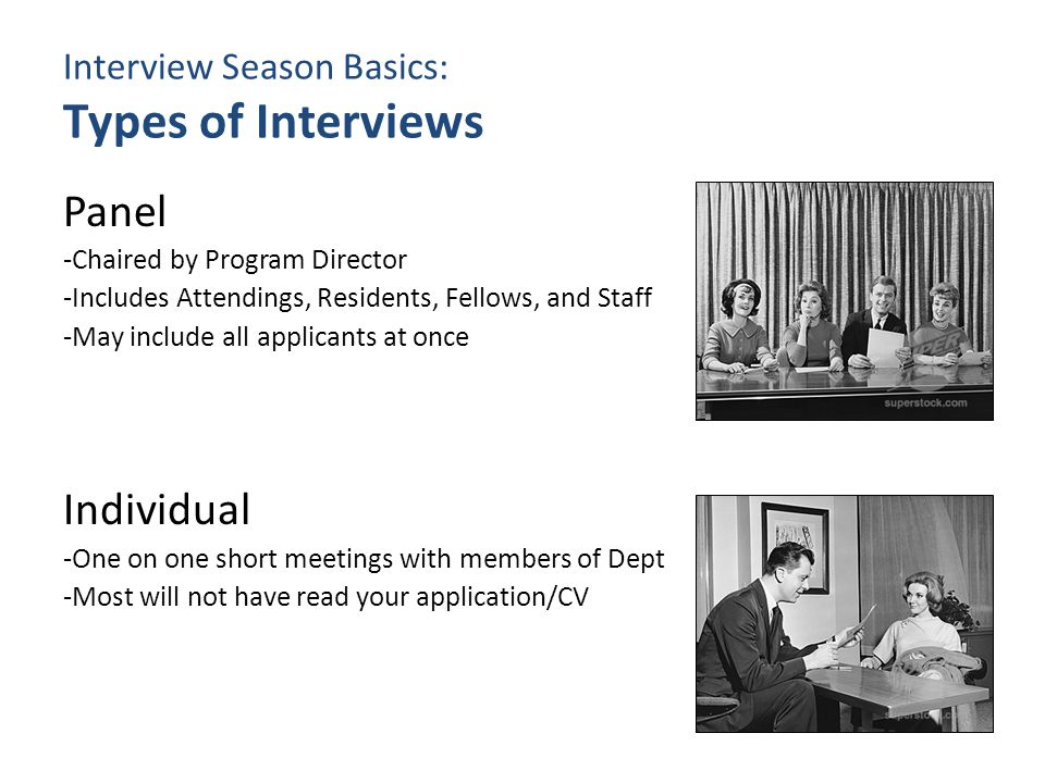 Interview Season Basics: Types of Interviews Panel -Chaired by Program Director -Includes Attendings, Residents, Fellows, and Staff -May include all applicants at once Individual -One on one short meetings with members of Dept -Most will not have read your application/CV