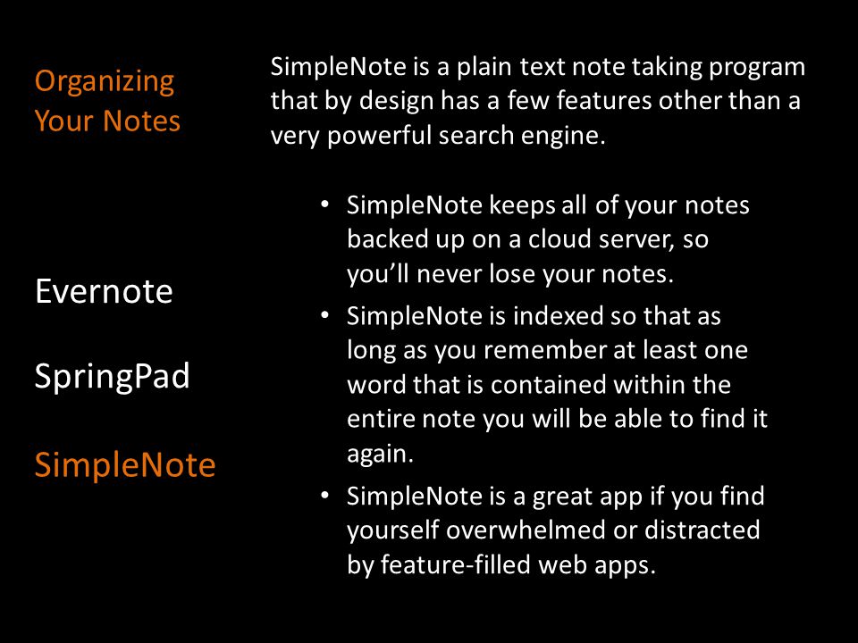 SimpleNote is a plain text note taking program that by design has a few features other than a very powerful search engine. Evernote SpringPad SimpleNo
